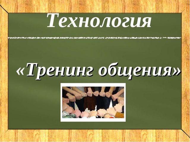 Технология «Тренинг общения»