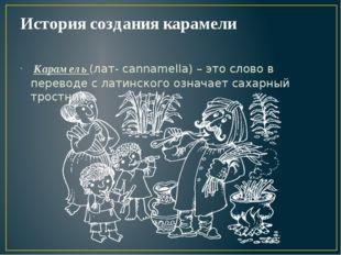 История создания карамели Карамель (лат- cannamella) – это слово в переводе