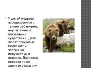 У детей медведи ассоциируются с такими забавными, неуклюжими и плюшевыми сущ
