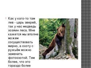 Как у кого-то там лев - царь зверей, так у нас медведь хозяин леса. Мне каже
