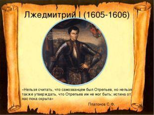 Лжедмитрий I (1605-1606) «Нельзя считать, что самозванцем был Отрепьев, но