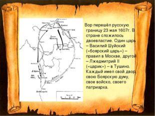 Вор перешёл русскую границу 23 мая 1607г. В стране сложилось двоевластие. Од