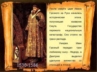 После смерти царя Ивана Грозного на Руси началась историческая эпоха, получив