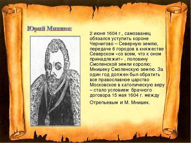 2 июня 1604 г., самозванец обязался уступить короне Чернигово – Северную зе...