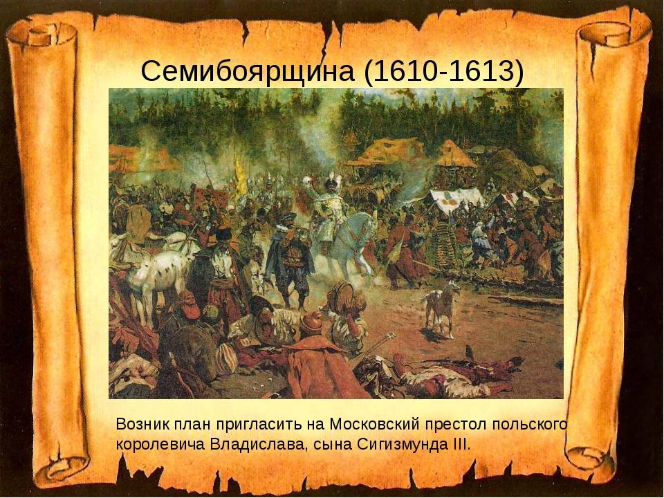 Семибоярщина (1610-1613) Возник план пригласить на Московский престол польско...
