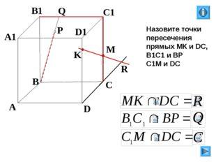 K P A B C D A1 B1 C1 D1 R M Q Назовите точки пересечения прямых МК и DC, В1С1