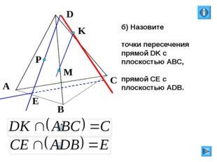 б) Назовите точки пересечения прямой DK с плоскостью АВС, прямой СЕ с плоско