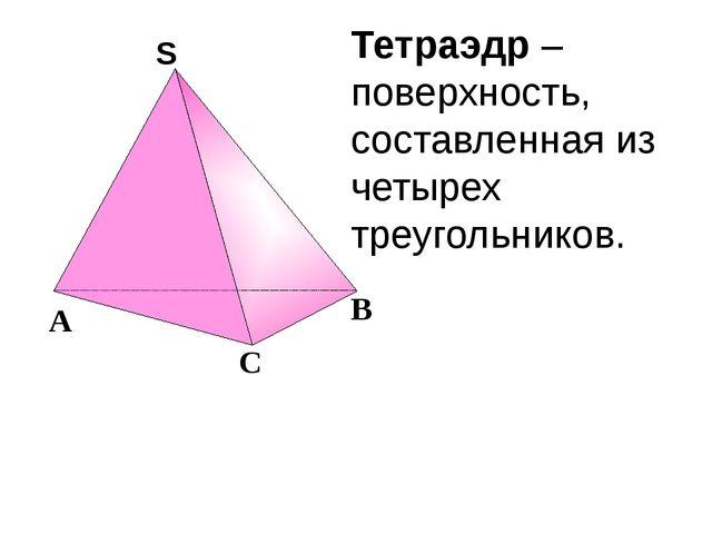 Тетраэдр – поверхность, составленная из четырех треугольников. С А В S S