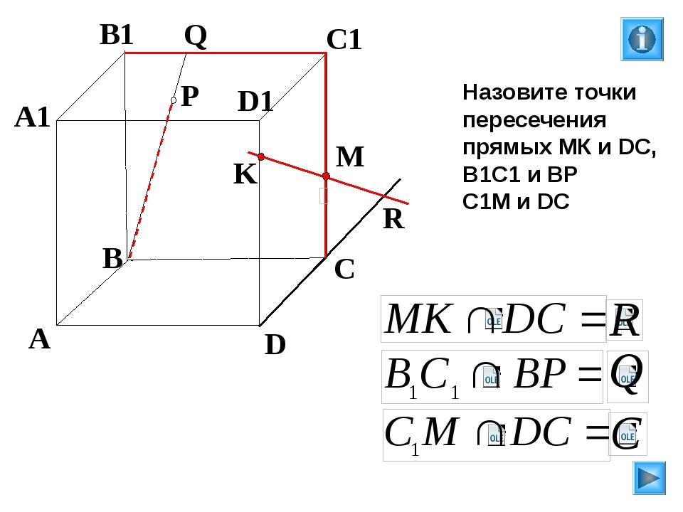 K P A B C D A1 B1 C1 D1 R M Q Назовите точки пересечения прямых МК и DC, В1С1...