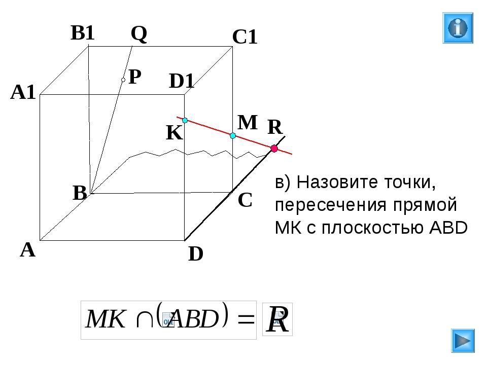 P A B C D A1 B1 C1 D1 R M K Q в) Назовите точки, пересечения прямой МК с пло...