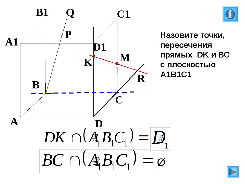 P A B C D A1 B1 C1 D1 R M K Q Назовите точки, пересечения прямых DK и ВС с п...