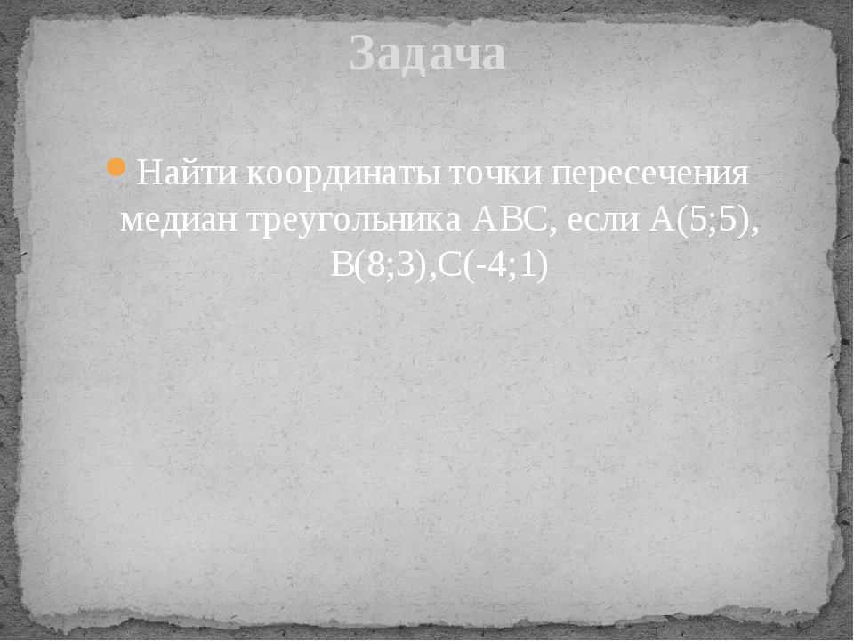 Найти координаты точки пересечения медиан треугольника АВС, если А(5;5), В(8;...
