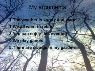 My arguments 1.The weather is sunny and warm 1.We all want to relax 3.You can