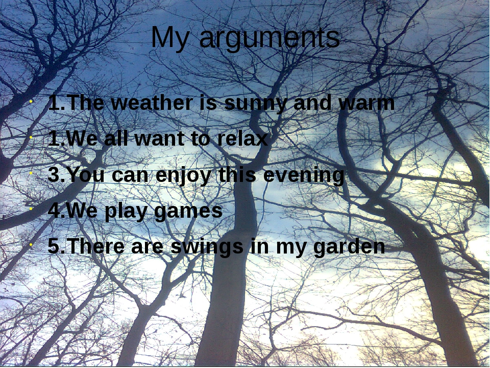 My arguments 1.The weather is sunny and warm 1.We all want to relax 3.You can...