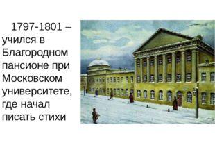 1797-1801 – учился в Благородном пансионе при Московском университете, где н