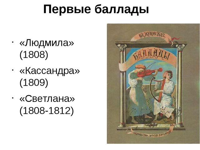 Первые баллады «Людмила» (1808) «Кассандра» (1809) «Светлана» (1808-1812)