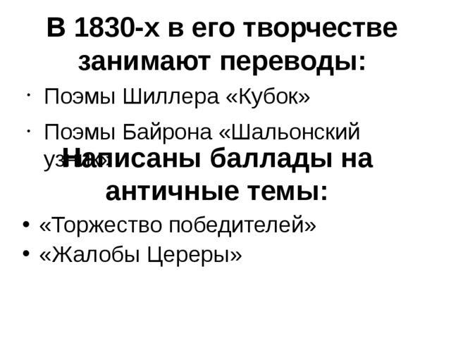 В 1830-х в его творчестве занимают переводы: Поэмы Шиллера «Кубок» Поэмы Байр...