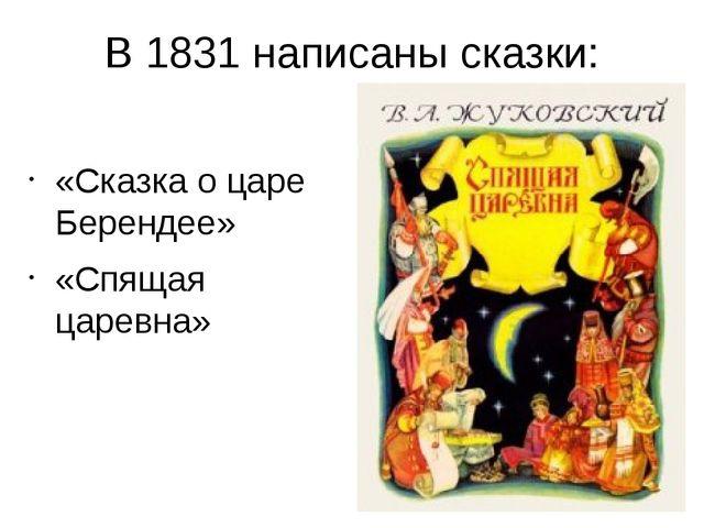 В 1831 написаны сказки: «Сказка о царе Берендее» «Спящая царевна»