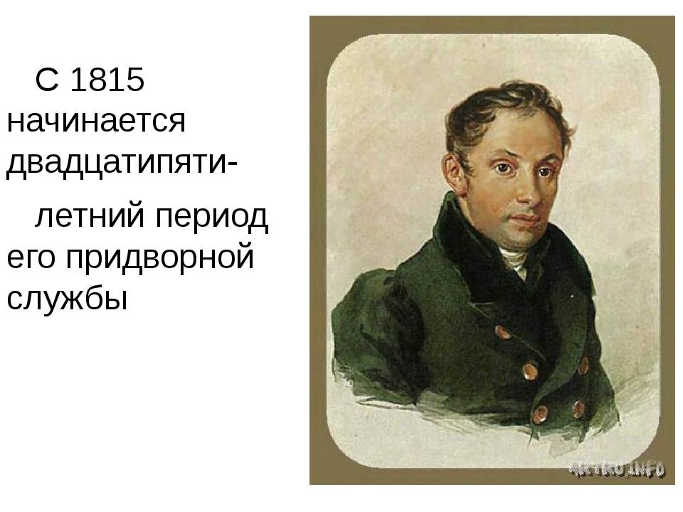С 1815 начинается двадцатипяти- летний период его придворной службы