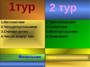 2 тур 1тур 1.Математики 2.Четырехугольники 3.Считаю устно 4.Числа вокруг нас
