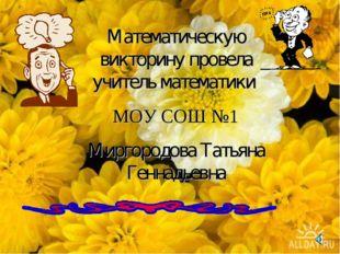 Математическую викторину провела учитель математики МОУ СОШ №1 Миргородова Та