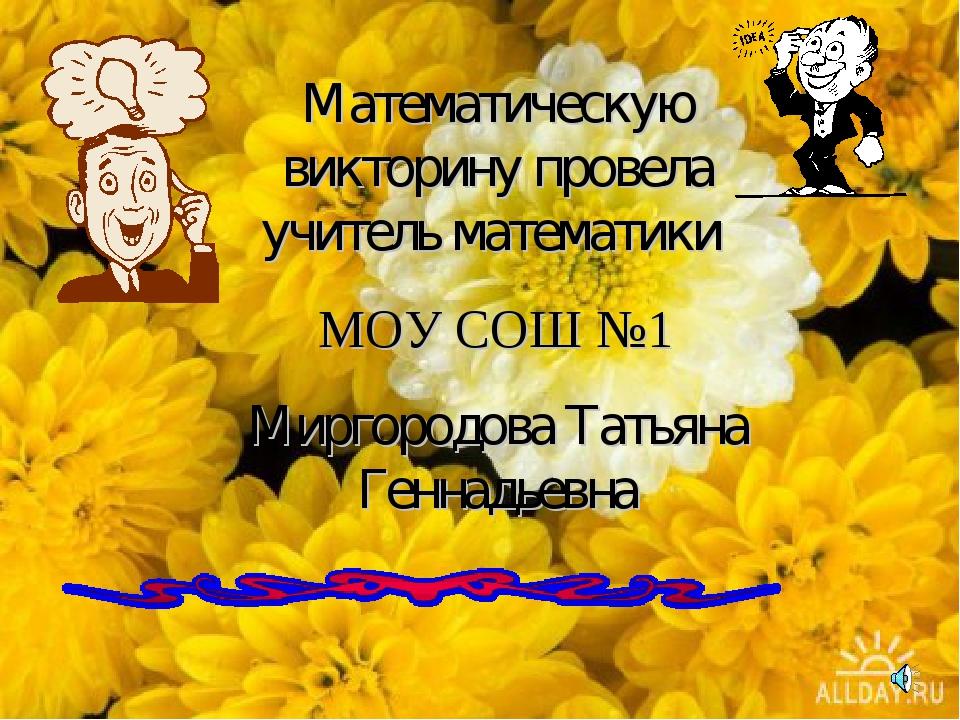Математическую викторину провела учитель математики МОУ СОШ №1 Миргородова Та...