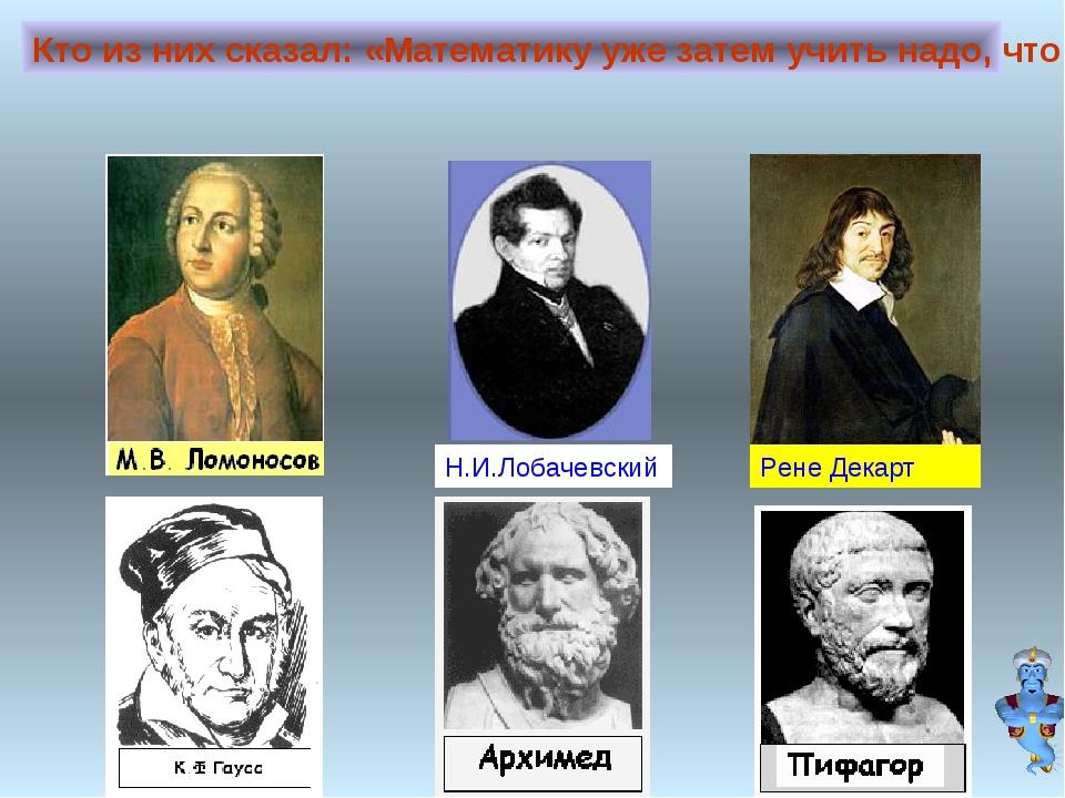 Кто из них сказал: «Математику уже затем учить надо, что она ум в порядок при...