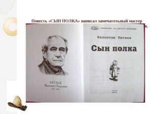 Повесть «СЫН ПОЛКА» написал замечательный мастер слова -Валентин Петрович Ка