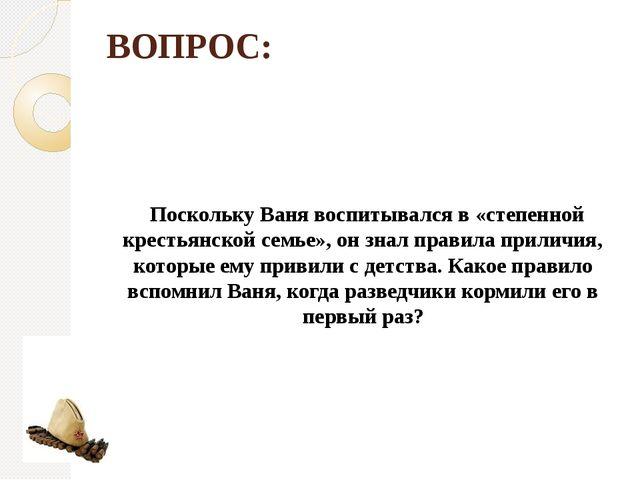 ВОПРОС: Поскольку Ваня воспитывался в «степенной крестьянской семье», он знал...