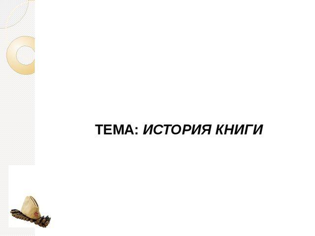 ТЕМА: ИСТОРИЯ КНИГИ