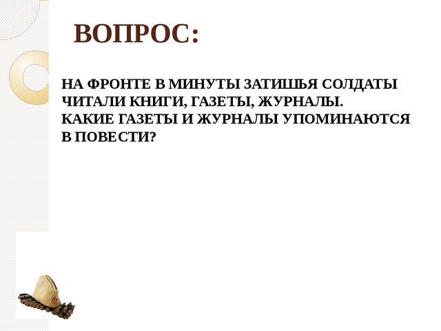 ВОПРОС: НА ФРОНТЕ В МИНУТЫ ЗАТИШЬЯ СОЛДАТЫ ЧИТАЛИ КНИГИ, ГАЗЕТЫ, ЖУРНАЛЫ. КАК...