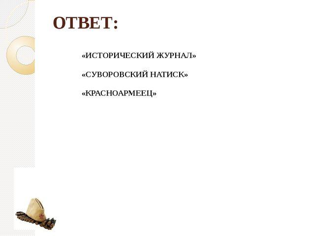 ОТВЕТ: «ИСТОРИЧЕСКИЙ ЖУРНАЛ» «СУВОРОВСКИЙ НАТИСК» «КРАСНОАРМЕЕЦ»