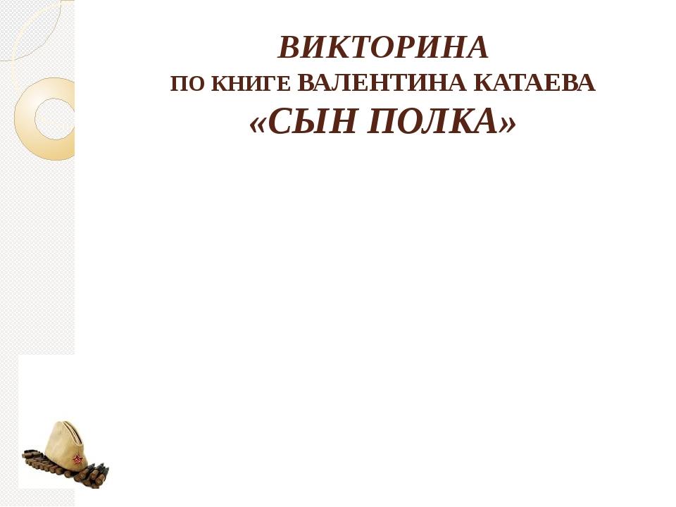 ВИКТОРИНА ПО КНИГЕ ВАЛЕНТИНА КАТАЕВА «СЫН ПОЛКА»