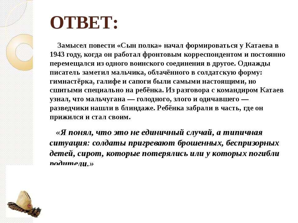 ОТВЕТ: Замысел повести «Сын полка» начал формироваться у Катаева в 1943 году,...