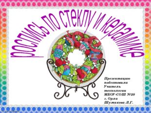 Презентацию подготовила Учитель технологии МБОУ-СОШ №20 г. Орла Шумакова Л.Г.