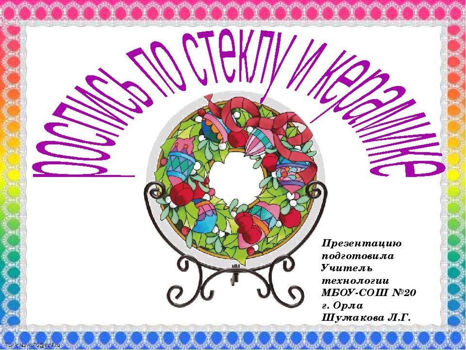 Презентацию подготовила Учитель технологии МБОУ-СОШ №20 г. Орла Шумакова Л.Г....
