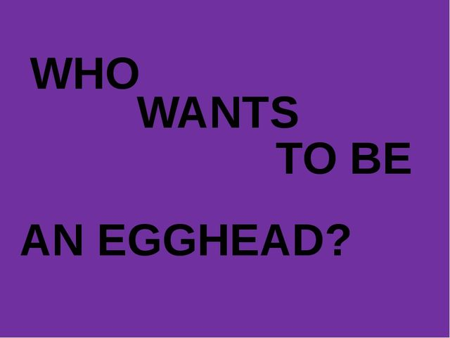 WHO WANTS TO BE AN EGGHEAD?