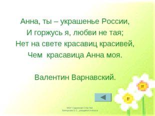 Анна, ты – украшенье России, И горжусь я, любви не тая; Нет на свете красавиц