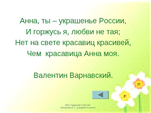 Анна, ты – украшенье России, И горжусь я, любви не тая; Нет на свете красавиц...