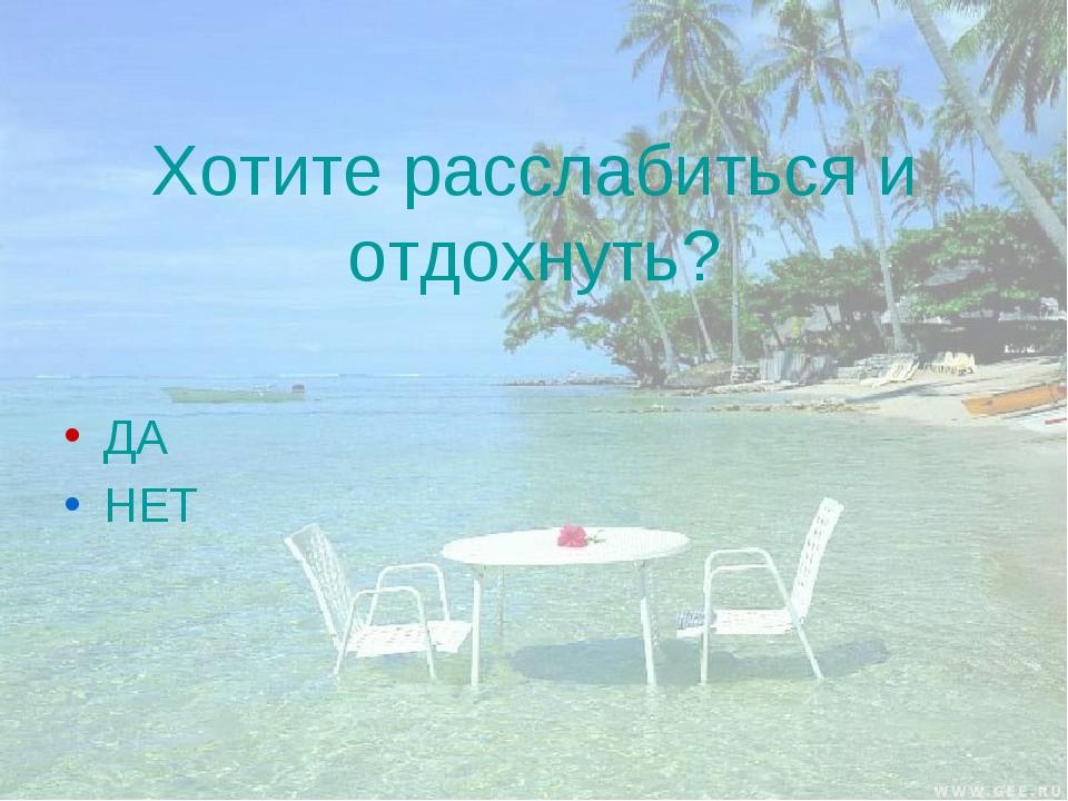 Хотите расслабиться и отдохнуть? ДА НЕТ