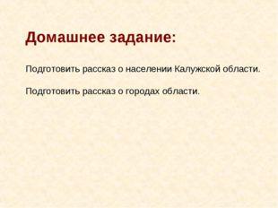 Домашнее задание: Подготовить рассказ о населении Калужской области. Подготов
