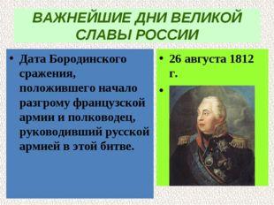 ВАЖНЕЙШИЕ ДНИ ВЕЛИКОЙ СЛАВЫ РОССИИ Дата Бородинского сражения, положившего на