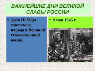 ВАЖНЕЙШИЕ ДНИ ВЕЛИКОЙ СЛАВЫ РОССИИ Дата Победы советского народа в Великой От