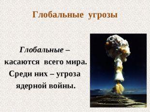 Глобальные угрозы Глобальные – касаются всего мира. Среди них – угроза ядерно