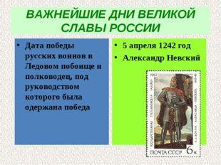 ВАЖНЕЙШИЕ ДНИ ВЕЛИКОЙ СЛАВЫ РОССИИ Дата победы русских воинов в Ледовом побои