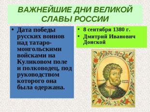 ВАЖНЕЙШИЕ ДНИ ВЕЛИКОЙ СЛАВЫ РОССИИ Дата победы русских воинов над татаро-монг
