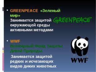 GREENPEACE «Зеленый мир» Занимается защитой окружающей среды активными метода