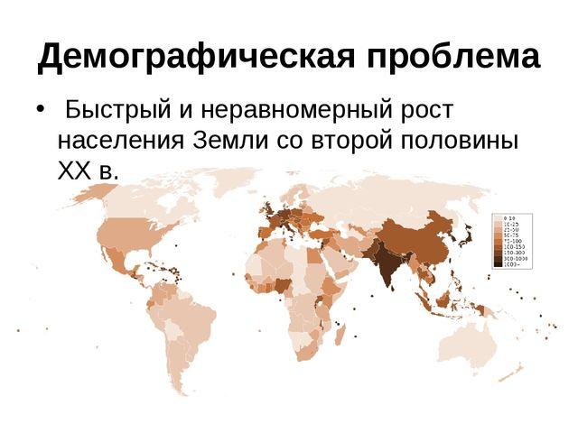 Демографическая проблема Быстрый и неравномерный рост населения Земли со втор...