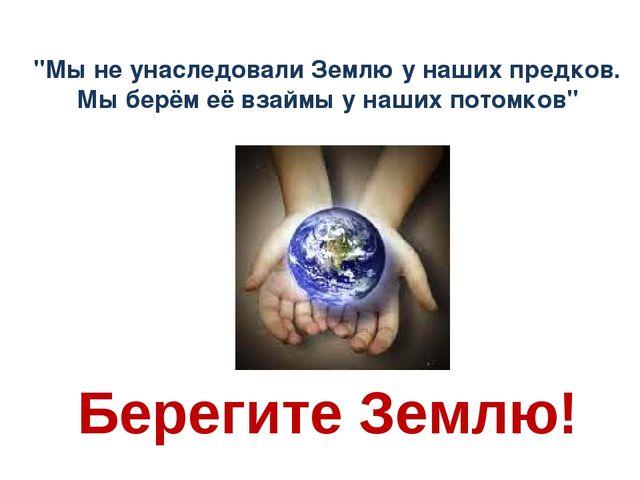 """Берегите Землю! """"Мы не унаследовали Землю у наших предков. Мы берём её взаймы..."""