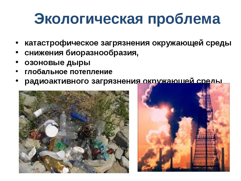 Экологическая проблема катастрофическое загрязнения окружающей среды снижени...